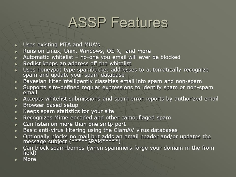 ASSP Flexibility Whitelist-only mode Whitelist-only mode Dont filter, just tag subject line Dont filter, just tag subject line Let specific addresses receive SPAM Let specific addresses receive SPAM Use a mail list behind ASSP Use a mail list behind ASSP Use ASSP with redundant MX domains Use ASSP with redundant MX domains Web based configuration Web based configuration