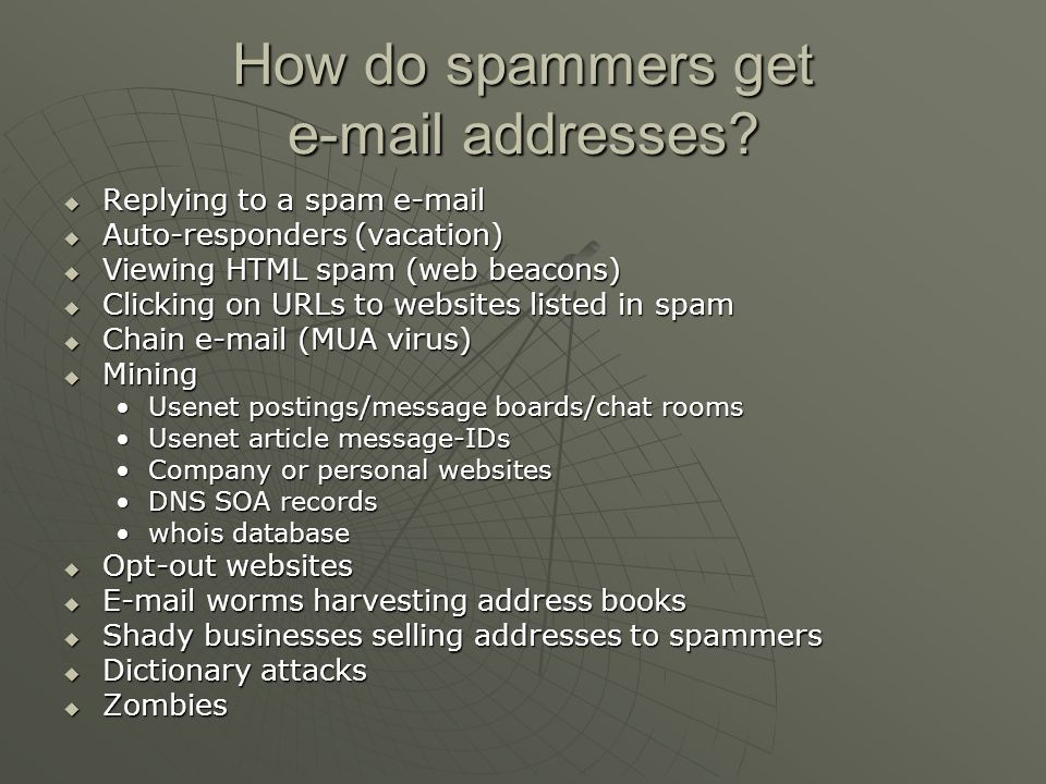 Anti-spam best practices Turn off email preview Turn off email preview Use throw away email addresses Use throw away email addresses Do not use an auto responder Do not use an auto responder Do not read spam Do not read spam Do not click on URLs in spam Do not click on URLs in spam Give your e-mail address only to closely trusted acquaintances Give your e-mail address only to closely trusted acquaintances Use images or other obfuscation techniques Use images or other obfuscation techniques Googling for your email address Googling for your email address Use a good spam filter Use a good spam filter
