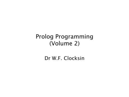 Prolog Programming (Volume 2) Dr W.F. Clocksin. Lists Lists are the same as other languages (such as ML) in that a list of terms of any length is composed.