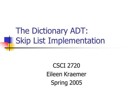 The Dictionary ADT: Skip List Implementation CSCI 2720 Eileen Kraemer Spring 2005.