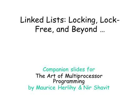 Linked Lists: Locking, Lock- Free, and Beyond … Companion slides for The Art of Multiprocessor Programming by Maurice Herlihy & Nir Shavit.