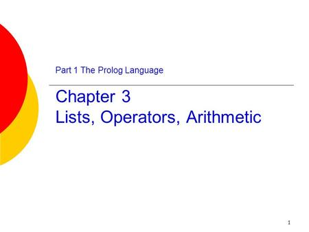 1 Part 1 The Prolog Language Chapter 3 Lists, Operators, Arithmetic.