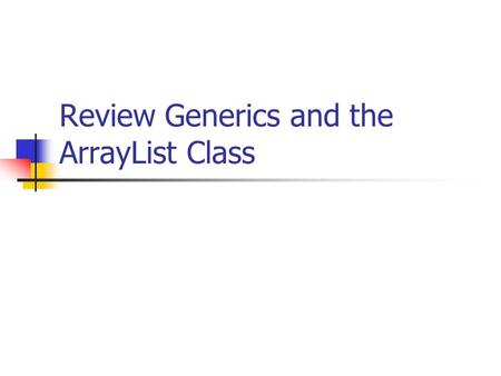 Review Generics and the ArrayList Class. Generics Added to Java v5.0 Generics = class and method definitions may include parameters for types Generic.