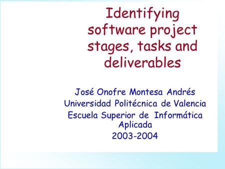 Identifying software project stages, tasks and deliverables José Onofre Montesa Andrés Universidad Politécnica de Valencia Escuela Superior de Informática.