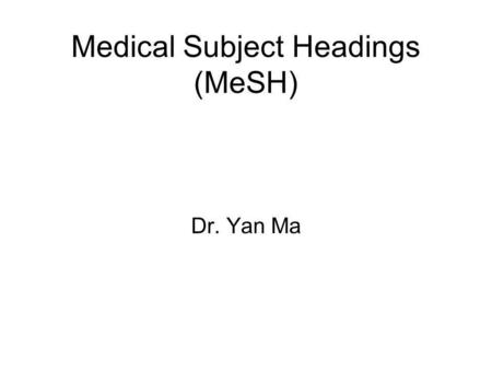 Medical Subject Headings (MeSH) Dr. Yan Ma Medical Subject Headings MeSH is designed and used by the National Library of Medicine. It was first based.