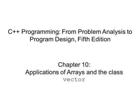C++ Programming: From Problem Analysis to Program Design, Fifth Edition Chapter 10: Applications of Arrays and the class vector.