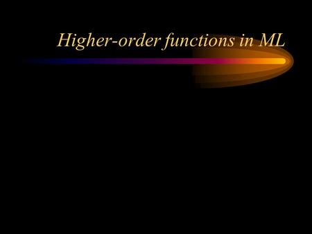 Higher-order functions in ML. Higher-order functions A first-order function is one whose parameters and result are all data A second-order function.