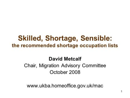 1 Skilled, Shortage, Sensible: the recommended shortage occupation lists David Metcalf Chair, Migration Advisory Committee October 2008 www.ukba.homeoffice.gov.uk/mac.