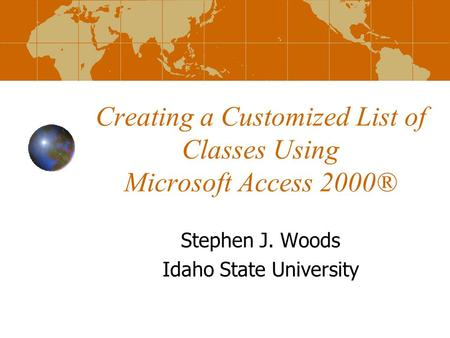 Creating a Customized List of Classes Using Microsoft Access 2000® Stephen J. Woods Idaho State University.