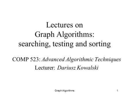 Graph Algorithms1 Lectures on Graph Algorithms: searching, testing and sorting COMP 523: Advanced Algorithmic Techniques Lecturer: Dariusz Kowalski.
