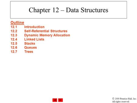 2000 Prentice Hall, Inc. All rights reserved. Chapter 12 – Data Structures Outline 12.1Introduction 12.2Self-Referential Structures 12.3Dynamic Memory.
