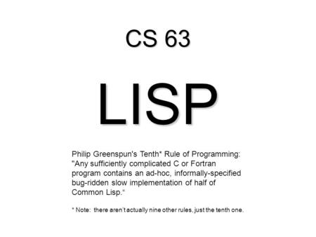 CS 63 LISP Philip Greenspun's Tenth* Rule of Programming: