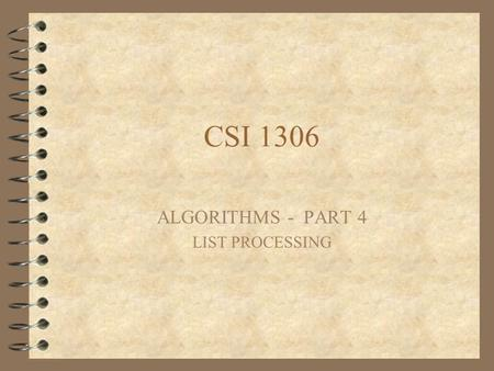 CSI 1306 ALGORITHMS - PART 4 LIST PROCESSING. Lists Sometimes a problem deals with a list of values We represent such a list with a single name, and use.