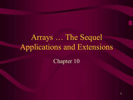 1 Arrays … The Sequel Applications and Extensions Chapter 10.
