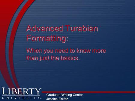Advanced Turabian Formatting: When you need to know more than just the basics. Graduate Writing Center Jessica Erkfitz.