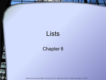 Lists Chapter 8 Data Structures and Problem Solving with C++: Walls and Mirrors, Carrano and Henry, © 2013.
