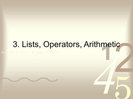 3. Lists, Operators, Arithmetic. Contents Representation of lists Some operations on lists Operator notation Arithmetic.