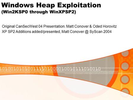 Windows Heap Exploitation (Win2KSP0 through WinXPSP2) Original CanSecWest 04 Presentation: Matt Conover & Oded Horovitz XP SP2 Additions added/presented,