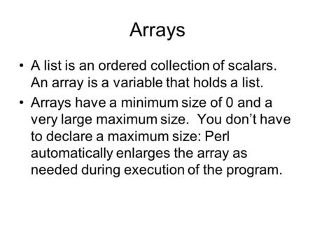 Arrays A list is an ordered collection of scalars. An array is a variable that holds a list. Arrays have a minimum size of 0 and a very large maximum size.