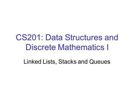 CS201: Data Structures and Discrete Mathematics I Linked Lists, Stacks and Queues.