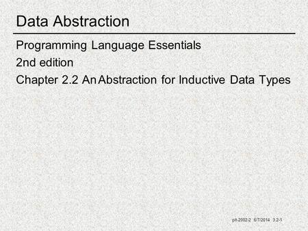 Plt-2002-2 6/7/2014 3.2-1 Data Abstraction Programming Language Essentials 2nd edition Chapter 2.2 An Abstraction for Inductive Data Types.