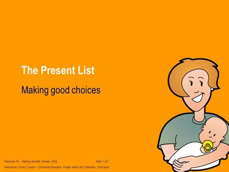 The Present List Making good choices Resource 3K – Making sensible choices (KS3) Slide 1 of 7 Hampshire County Council – Consumer Education Project within.