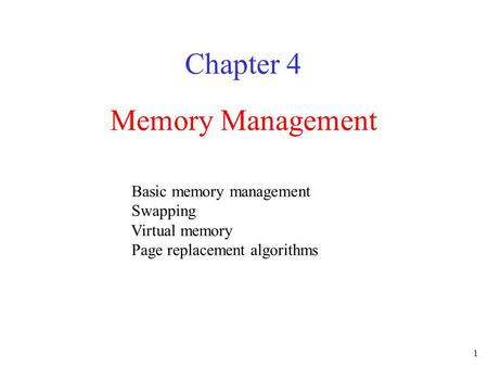 1 Memory Management Chapter 4 Basic memory management Swapping Virtual memory Page replacement algorithms.