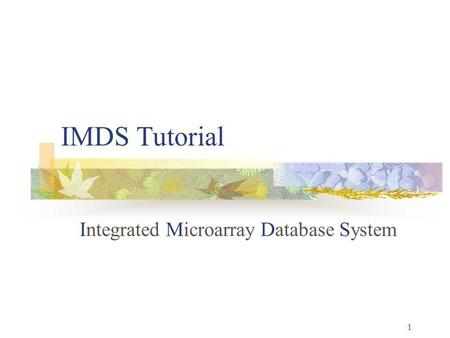 1 IMDS Tutorial Integrated Microarray Database System.