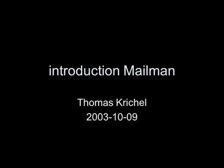 Introduction Mailman Thomas Krichel 2003-10-09. structure history fundamentals list configuration overview –normally the defaults are sensible –but I.