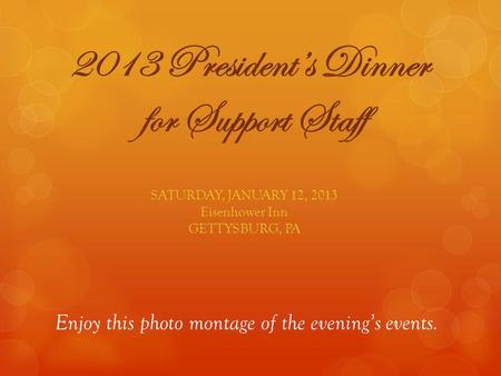 2013 Presidents Dinner for Support Staff SATURDAY, JANUARY 12, 2013 Eisenhower Inn GETTYSBURG, PA Enjoy this photo montage of the evenings events.