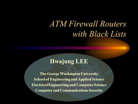 ATM Firewall Routers with Black Lists Hwajung LEE The George Washington University School of Engineering and Applied Science Electrical Engineering and.