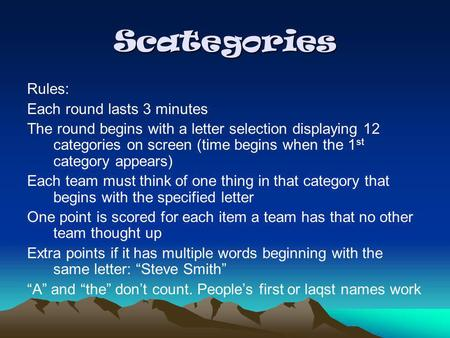 Scategories Rules: Each round lasts 3 minutes The round begins with a letter selection displaying 12 categories on screen (time begins when the 1 st category.