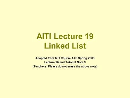 AITI Lecture 19 Linked List Adapted from MIT Course 1.00 Spring 2003 Lecture 26 and Tutorial Note 9 (Teachers: Please do not erase the above note)