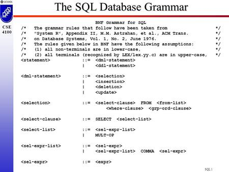 SQL.1 CSE 4100 The SQL Database Grammar BNF Grammar for SQL /* The grammar rules that follow have been taken from */ /* System R, Appendix II, M.M. Astrahan,