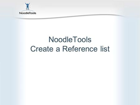 NoodleTools Create a Reference list. What is NoodleTools? Create, organize and store Create a bibliography Take notes online Organize your notes Create.