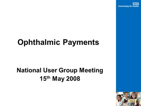 Ophthalmic Payments National User Group Meeting 15 th May 2008.