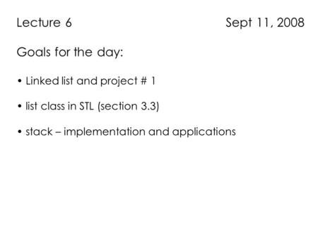 Lecture 6 Sept 11, 2008 Goals for the day: Linked list and project # 1 list class in STL (section 3.3) stack – implementation and applications.