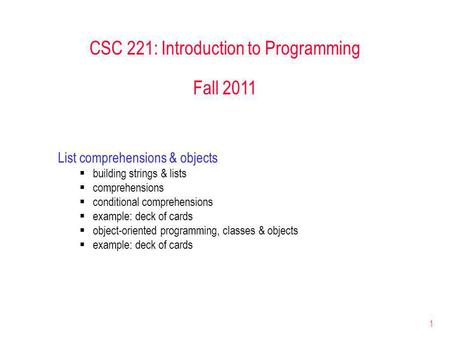 1 CSC 221: Introduction to Programming Fall 2011 List comprehensions & objects building strings & lists comprehensions conditional comprehensions example: