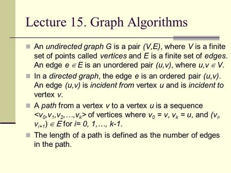 Lecture 15. Graph Algorithms An undirected graph G is a pair (V,E), where V is a finite set of points called vertices and E is a finite set of edges. An.