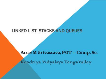 LINKED LIST, STACKS AND QUEUES Saras M Srivastava, PGT – Comp. Sc. Kendriya Vidyalaya TengaValley.