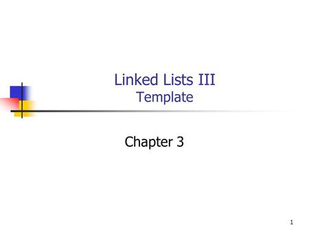 1 Linked Lists III Template Chapter 3. 2 Objectives You will be able to: Write a generic list class as a C++ template. Use the template in a test program.
