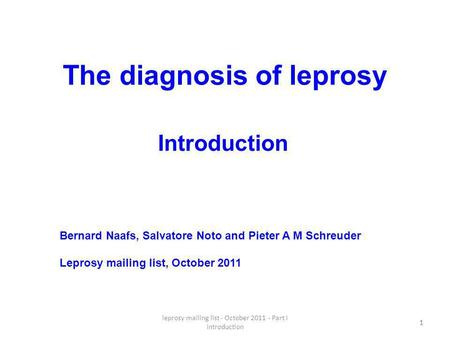 Leprosy mailing list - October 2011 - Part I Introduction 1 The diagnosis of leprosy 1 Bernard Naafs, Salvatore Noto and Pieter A M Schreuder Leprosy mailing.