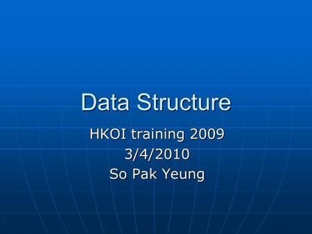 Data Structure HKOI training 2009 3/4/2010 So Pak Yeung.