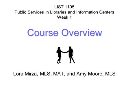 Course Overview LIST 1105 Public Services in Libraries and Information Centers Week 1 Course Overview Lora Mirza, MLS, MAT, and Amy Moore, MLS.