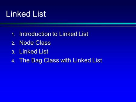 Linked List 1. Introduction to Linked List 2. Node Class 3. Linked List 4. The Bag Class with Linked List.