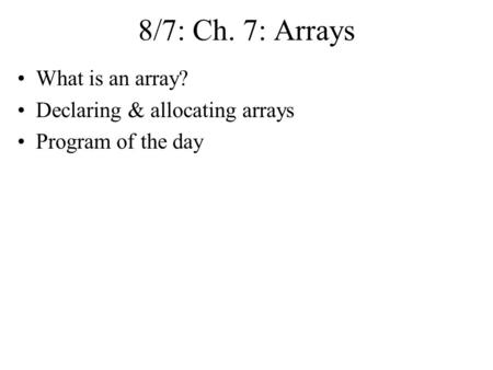 8/7: Ch. 7: Arrays What is an array? Declaring & allocating arrays Program of the day.