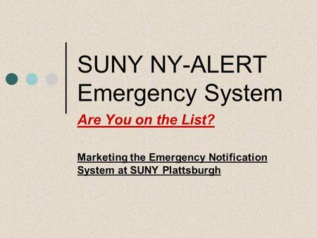 SUNY NY-ALERT Emergency System Are You on the List? Marketing the Emergency Notification System at SUNY Plattsburgh.
