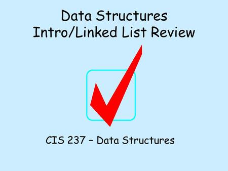 Data Structures Intro/Linked List Review CIS 237 – Data Structures.