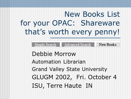 New Books List for your OPAC: Shareware thats worth every penny! Debbie Morrow Automation Librarian Grand Valley State University GLUGM 2002, Fri. October.
