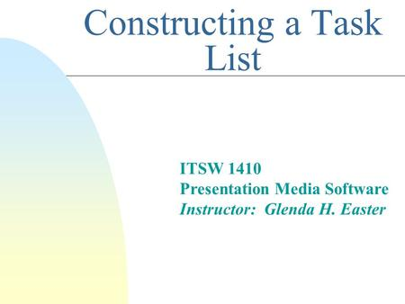 Constructing a Task List ITSW 1410 Presentation Media Software Instructor: Glenda H. Easter.